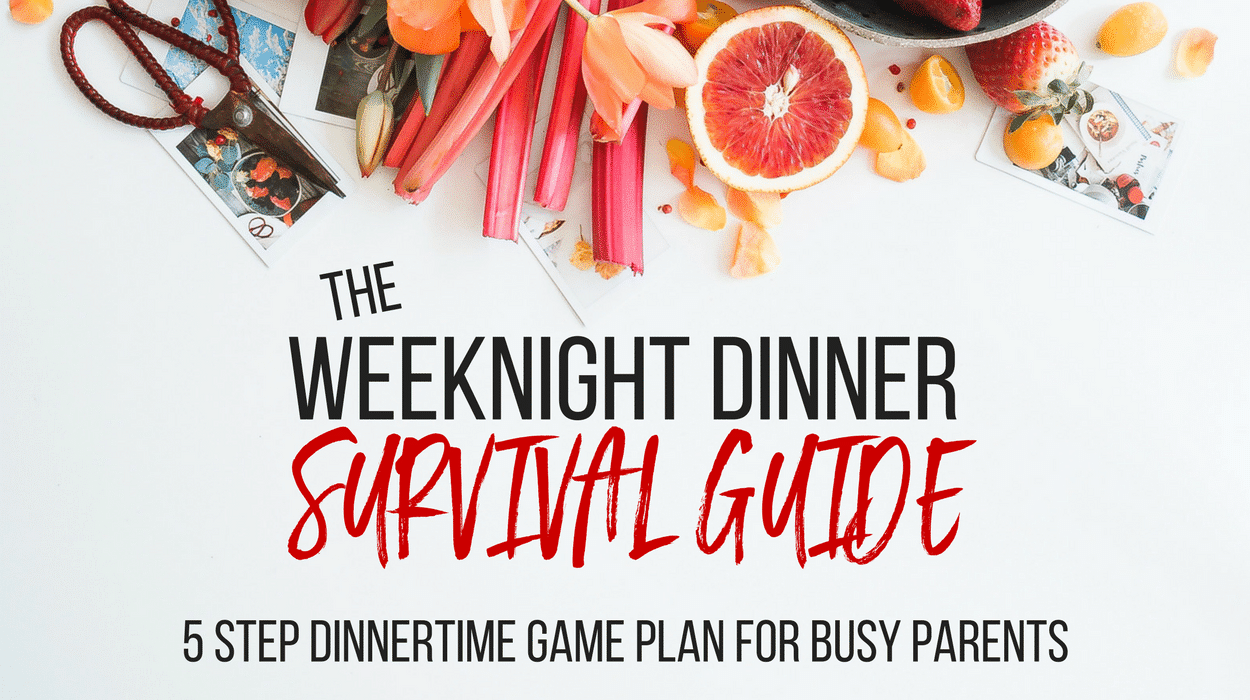 The Weeknight Dinner Survival Guide: 5 Step Dinnertime Game Plan for Busy Parents